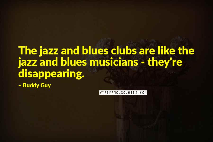 Buddy Guy quotes: The jazz and blues clubs are like the jazz and blues musicians - they're disappearing.