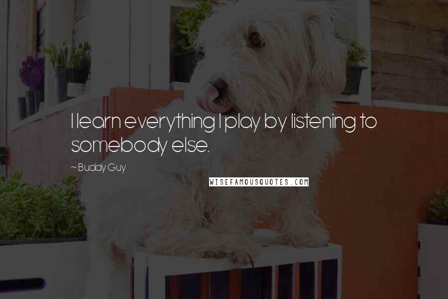 Buddy Guy quotes: I learn everything I play by listening to somebody else.