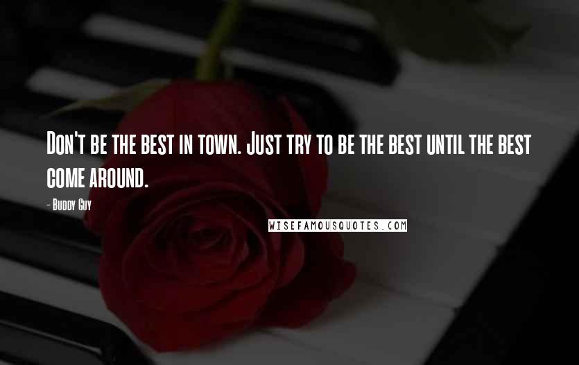 Buddy Guy quotes: Don't be the best in town. Just try to be the best until the best come around.