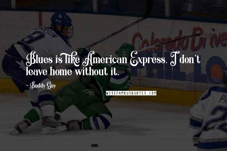 Buddy Guy quotes: Blues is like American Express. I don't leave home without it.