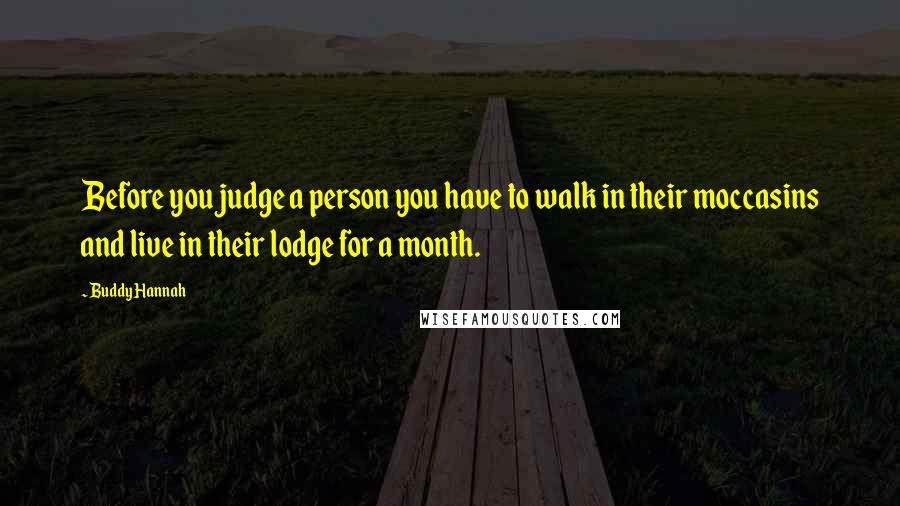 Buddy Hannah quotes: Before you judge a person you have to walk in their moccasins and live in their lodge for a month.