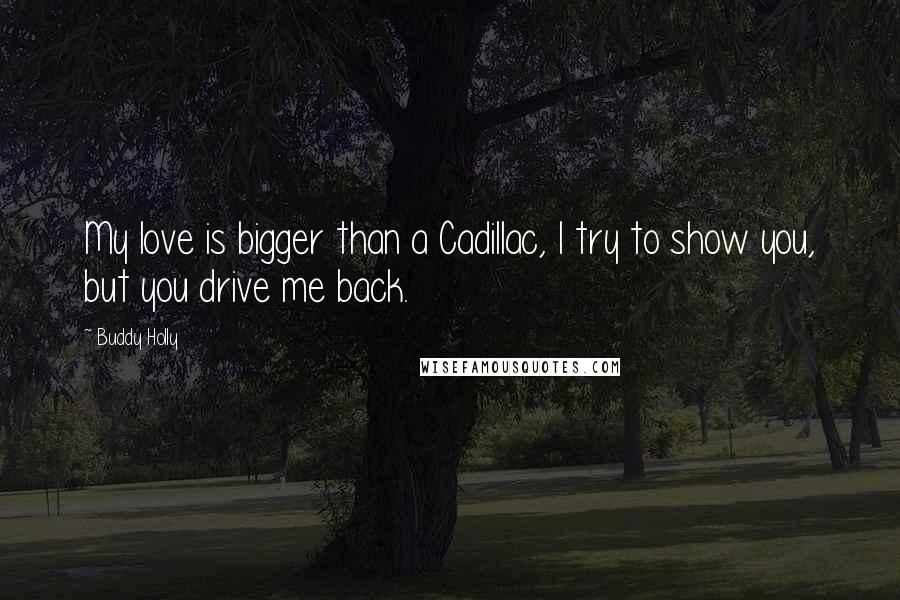 Buddy Holly quotes: My love is bigger than a Cadillac, I try to show you, but you drive me back.