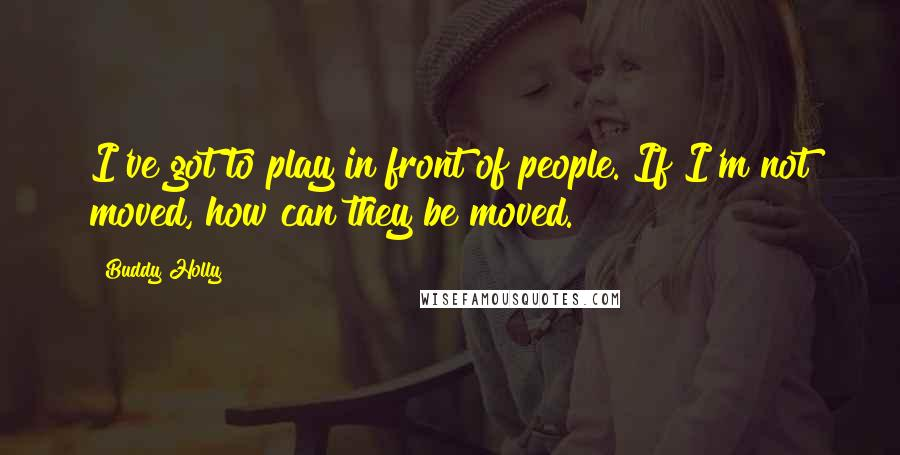 Buddy Holly quotes: I've got to play in front of people. If I'm not moved, how can they be moved.