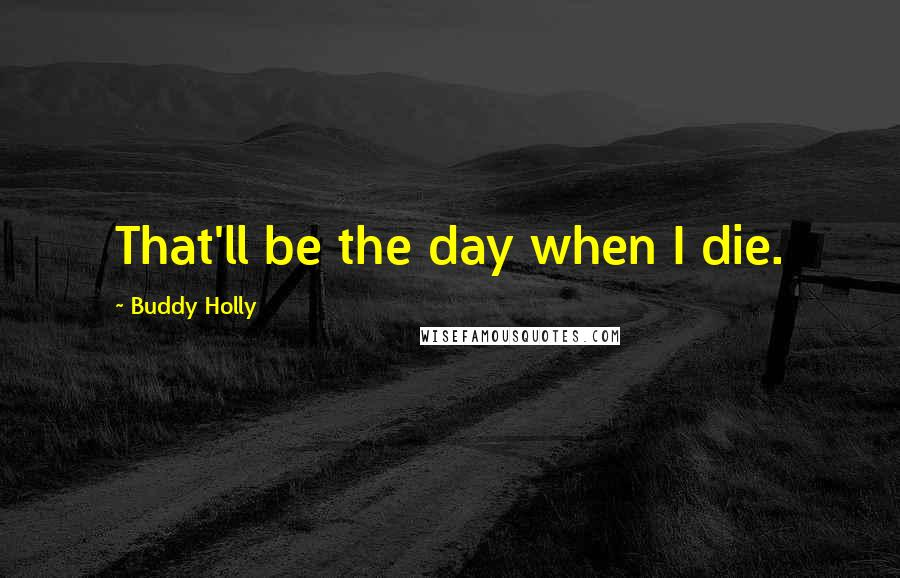 Buddy Holly quotes: That'll be the day when I die.