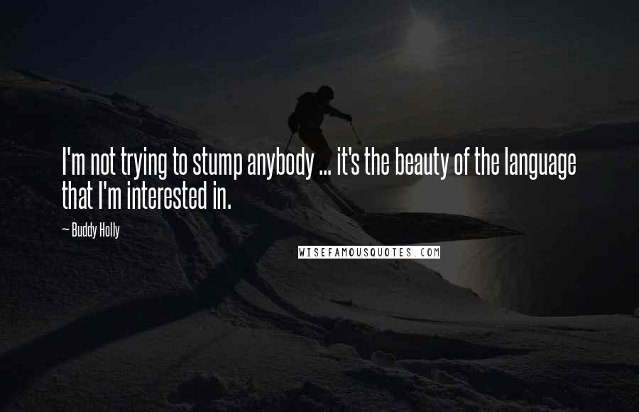 Buddy Holly quotes: I'm not trying to stump anybody ... it's the beauty of the language that I'm interested in.