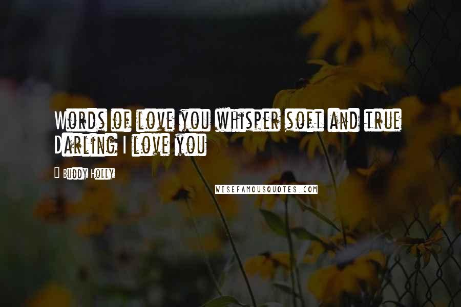 Buddy Holly quotes: Words of love you whisper soft and true Darling I love you