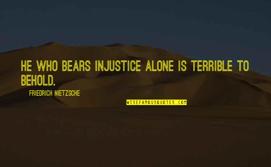 Buddy Holly Story Quotes By Friedrich Nietzsche: He who bears injustice alone is terrible to