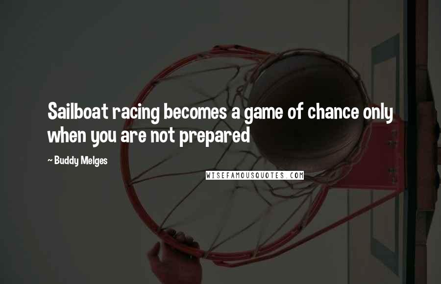 Buddy Melges quotes: Sailboat racing becomes a game of chance only when you are not prepared