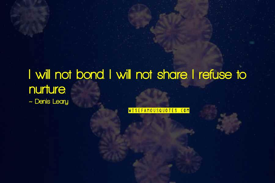 Budget 2013 Quotes By Denis Leary: I will not bond. I will not share.