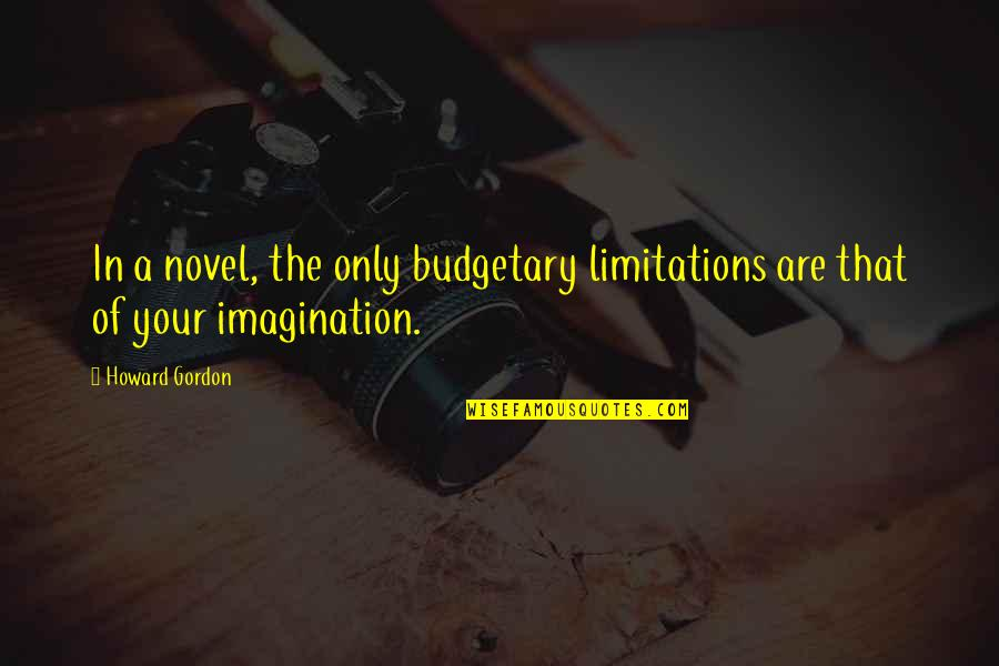Budgetary Quotes By Howard Gordon: In a novel, the only budgetary limitations are