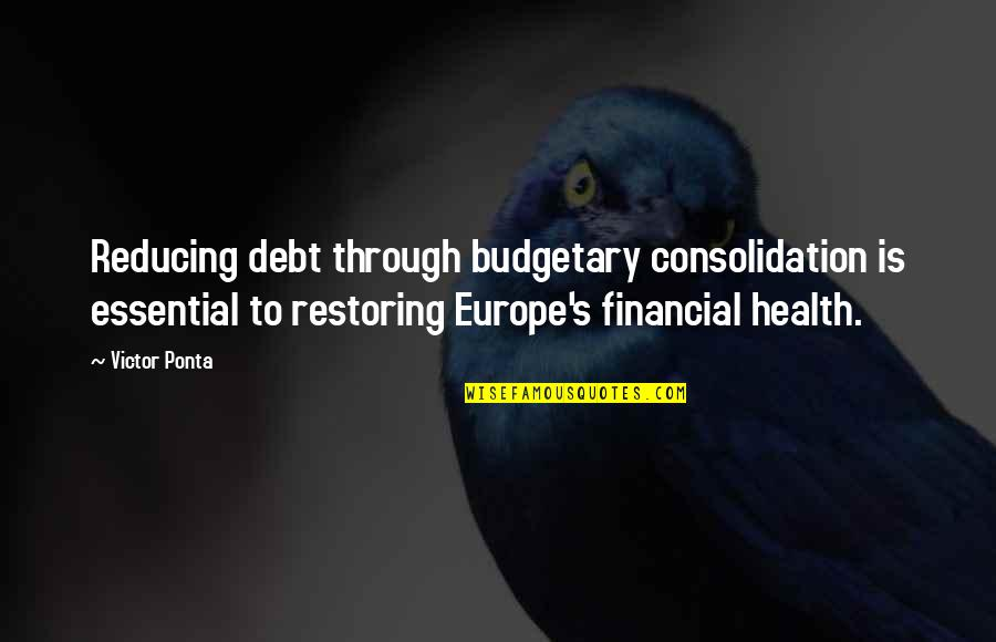Budgetary Quotes By Victor Ponta: Reducing debt through budgetary consolidation is essential to