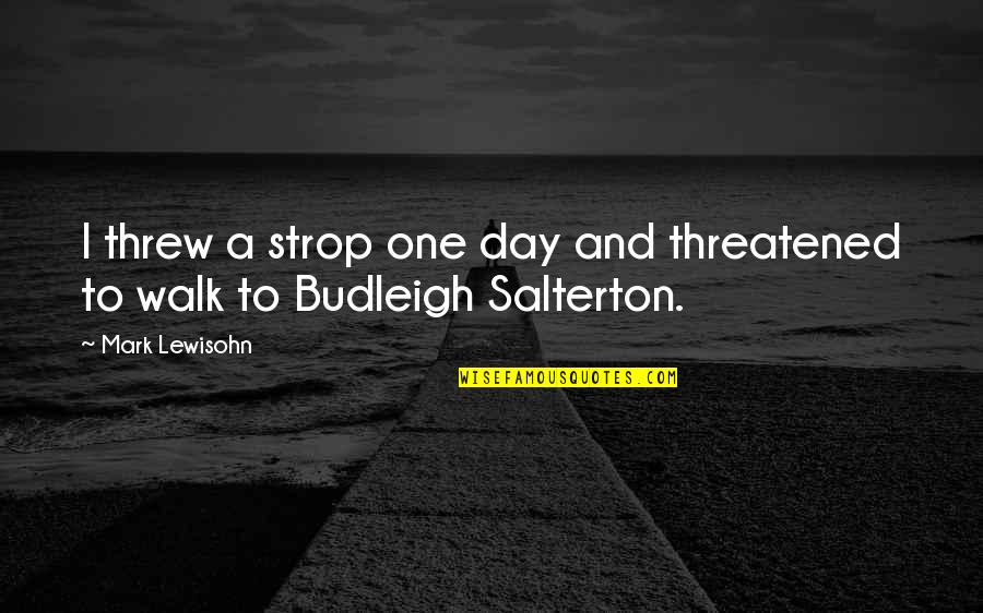 Budleigh Quotes By Mark Lewisohn: I threw a strop one day and threatened