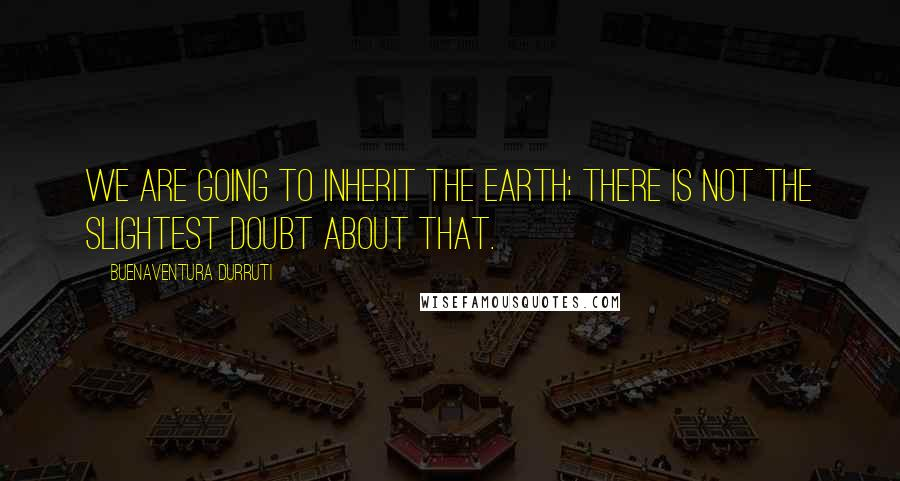 Buenaventura Durruti quotes: We are going to inherit the earth; there is not the slightest doubt about that.