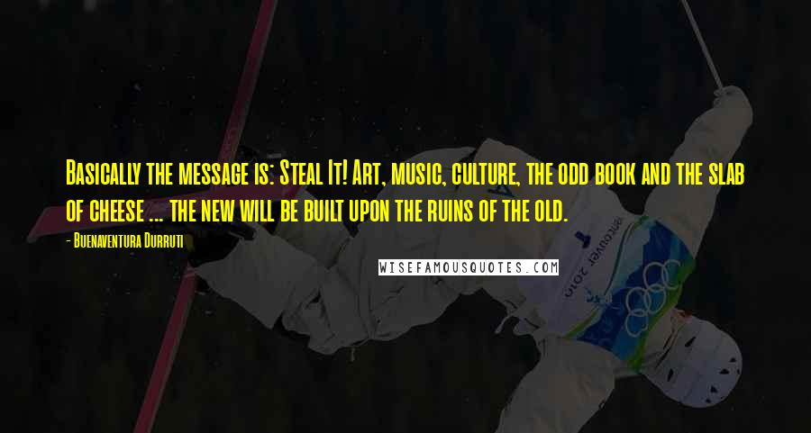 Buenaventura Durruti quotes: Basically the message is: Steal It! Art, music, culture, the odd book and the slab of cheese ... the new will be built upon the ruins of the old.