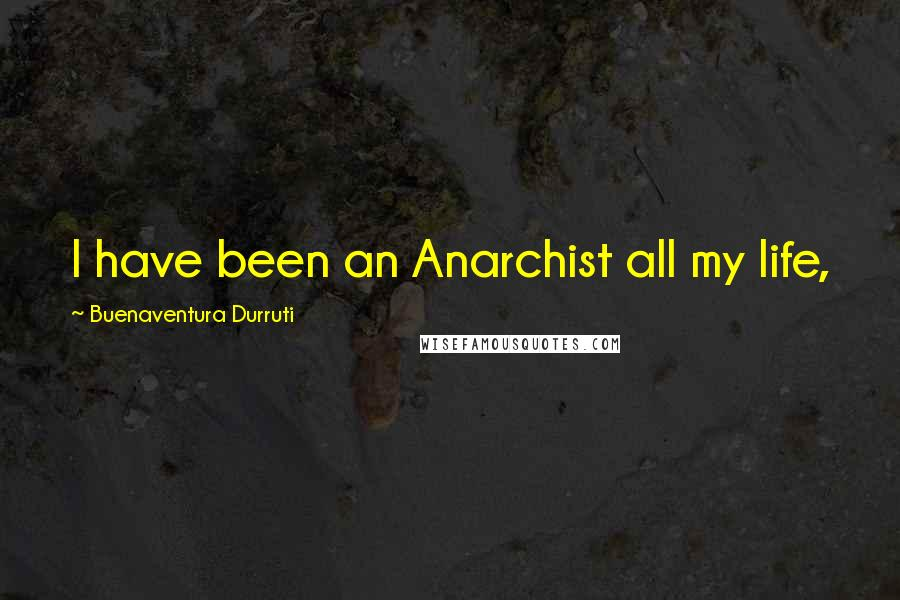 Buenaventura Durruti quotes: I have been an Anarchist all my life,