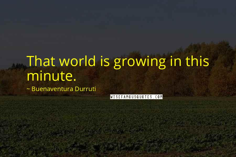 Buenaventura Durruti quotes: That world is growing in this minute.