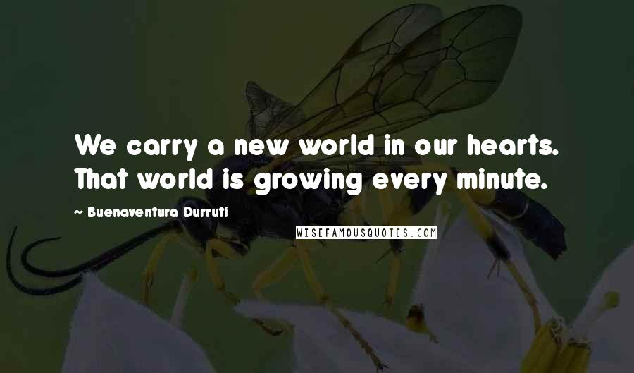 Buenaventura Durruti quotes: We carry a new world in our hearts. That world is growing every minute.