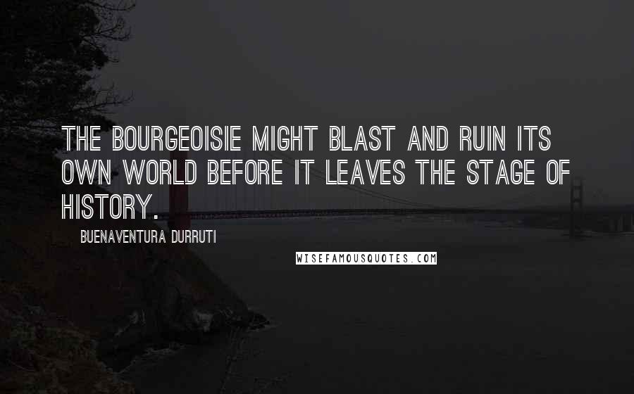 Buenaventura Durruti quotes: The bourgeoisie might blast and ruin its own world before it leaves the stage of history.