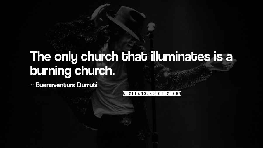 Buenaventura Durruti quotes: The only church that illuminates is a burning church.