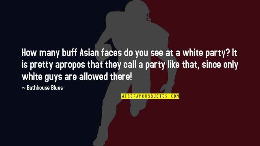 Buff Guys Quotes By Bathhouse Blues: How many buff Asian faces do you see