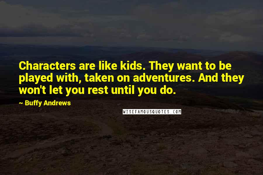 Buffy Andrews quotes: Characters are like kids. They want to be played with, taken on adventures. And they won't let you rest until you do.