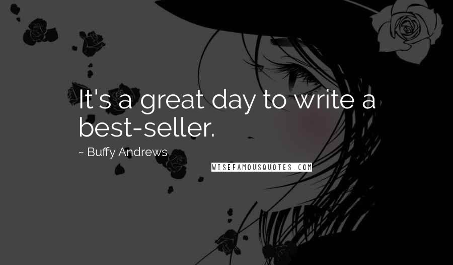 Buffy Andrews quotes: It's a great day to write a best-seller.