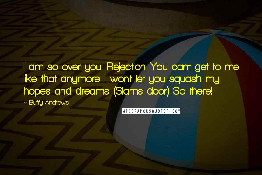 Buffy Andrews quotes: I am so over you, Rejection. You can't get to me like that anymore. I won't let you squash my hopes and dreams. (Slams door) So there!