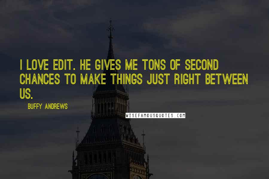 Buffy Andrews quotes: I love Edit. He gives me tons of second chances to make things just right between us.