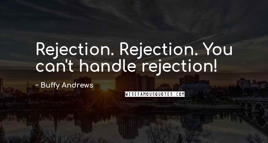 Buffy Andrews quotes: Rejection. Rejection. You can't handle rejection!