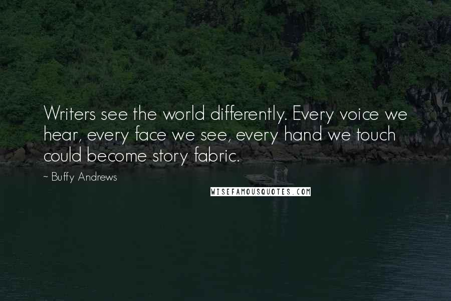 Buffy Andrews quotes: Writers see the world differently. Every voice we hear, every face we see, every hand we touch could become story fabric.