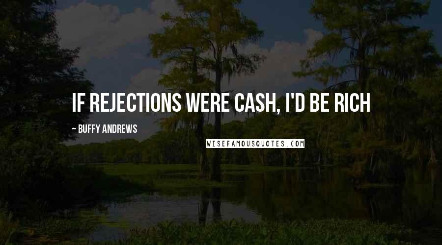 Buffy Andrews quotes: If rejections were cash, I'd be rich