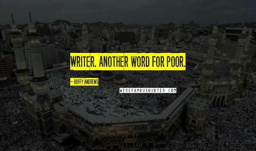 Buffy Andrews quotes: Writer. Another word for poor.