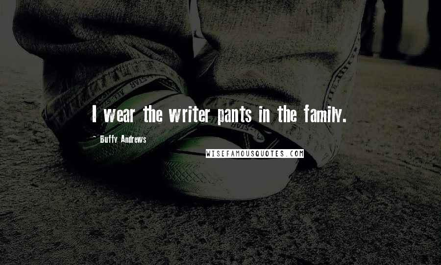 Buffy Andrews quotes: I wear the writer pants in the family.