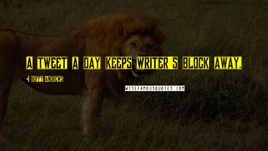 Buffy Andrews quotes: A tweet a day keeps writer's block away.