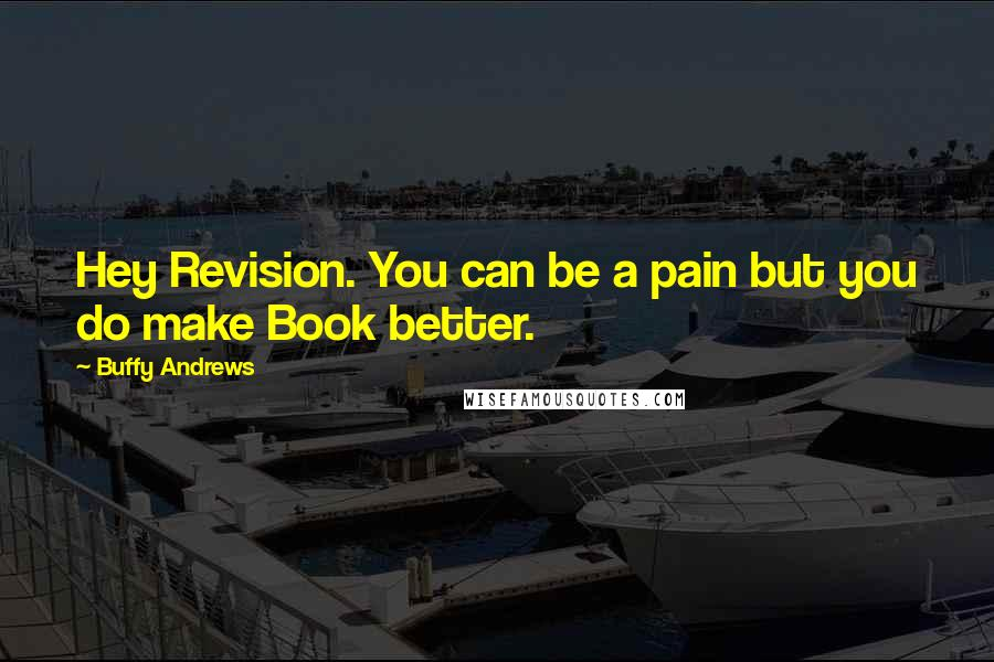 Buffy Andrews quotes: Hey Revision. You can be a pain but you do make Book better.