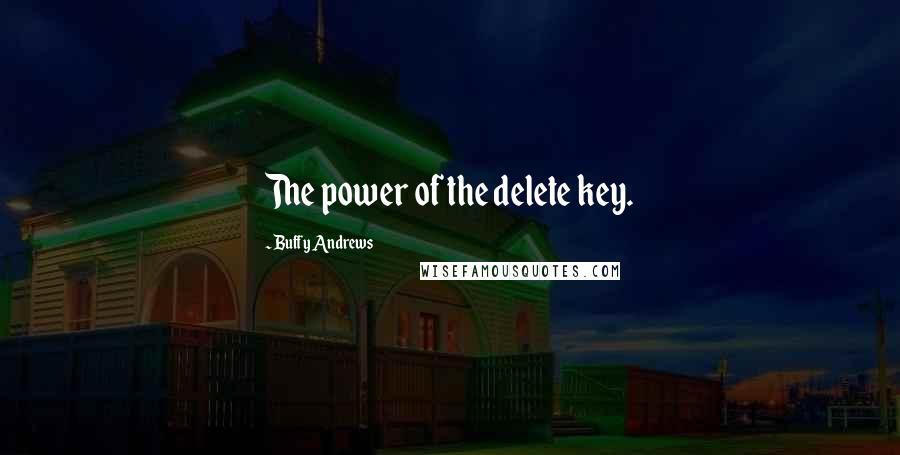 Buffy Andrews quotes: The power of the delete key.