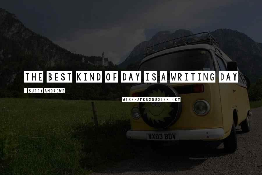 Buffy Andrews quotes: The best kind of day is a writing day