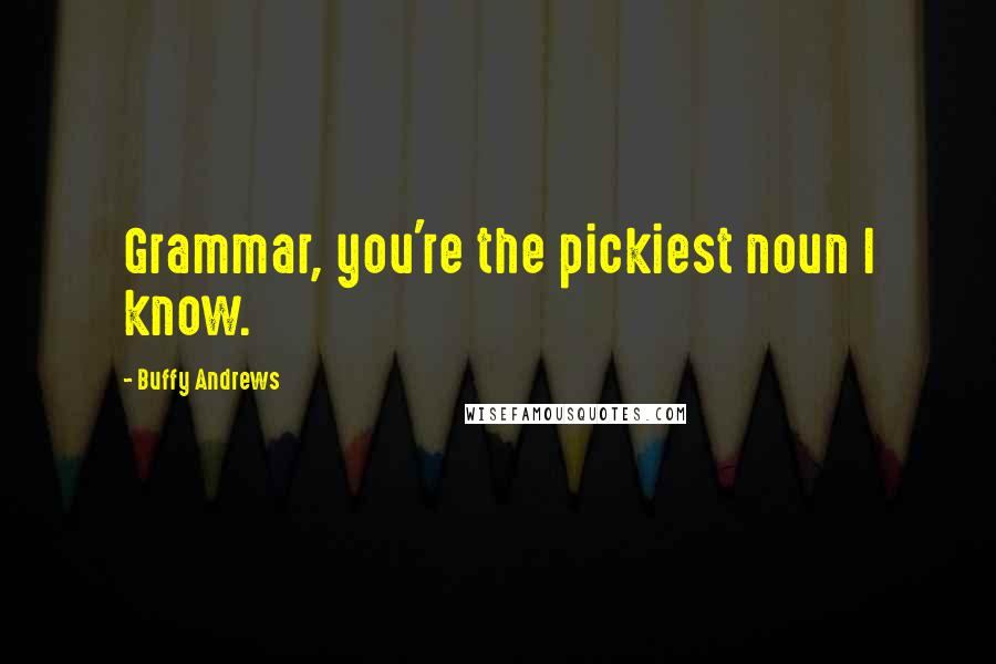Buffy Andrews quotes: Grammar, you're the pickiest noun I know.