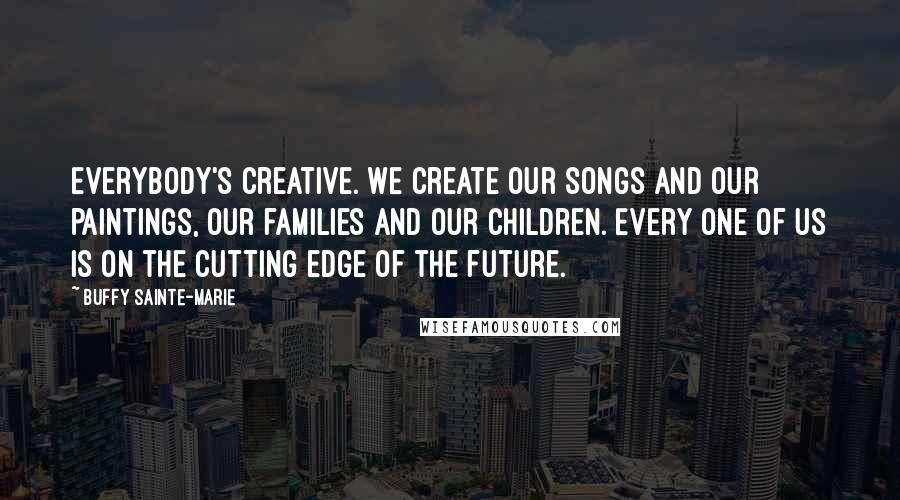 Buffy Sainte-Marie quotes: Everybody's creative. We create our songs and our paintings, our families and our children. Every one of us is on the cutting edge of the future.