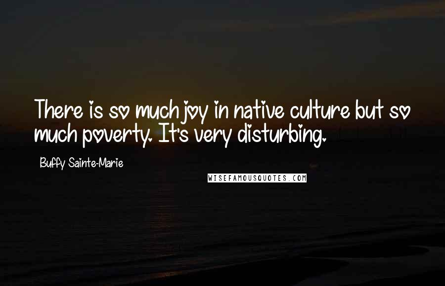Buffy Sainte-Marie quotes: There is so much joy in native culture but so much poverty. It's very disturbing.