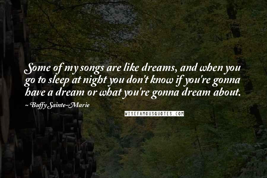 Buffy Sainte-Marie quotes: Some of my songs are like dreams, and when you go to sleep at night you don't know if you're gonna have a dream or what you're gonna dream about.
