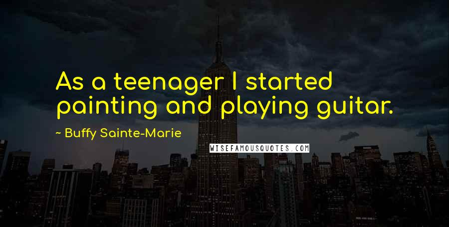 Buffy Sainte-Marie quotes: As a teenager I started painting and playing guitar.