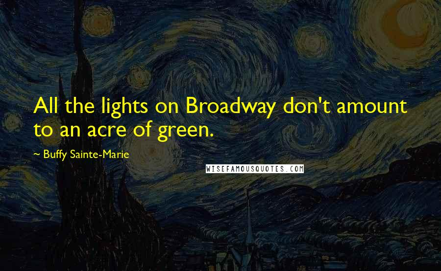 Buffy Sainte-Marie quotes: All the lights on Broadway don't amount to an acre of green.