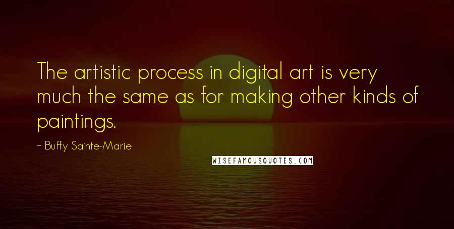 Buffy Sainte-Marie quotes: The artistic process in digital art is very much the same as for making other kinds of paintings.