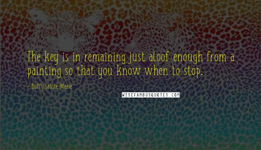 Buffy Sainte-Marie quotes: The key is in remaining just aloof enough from a painting so that you know when to stop.