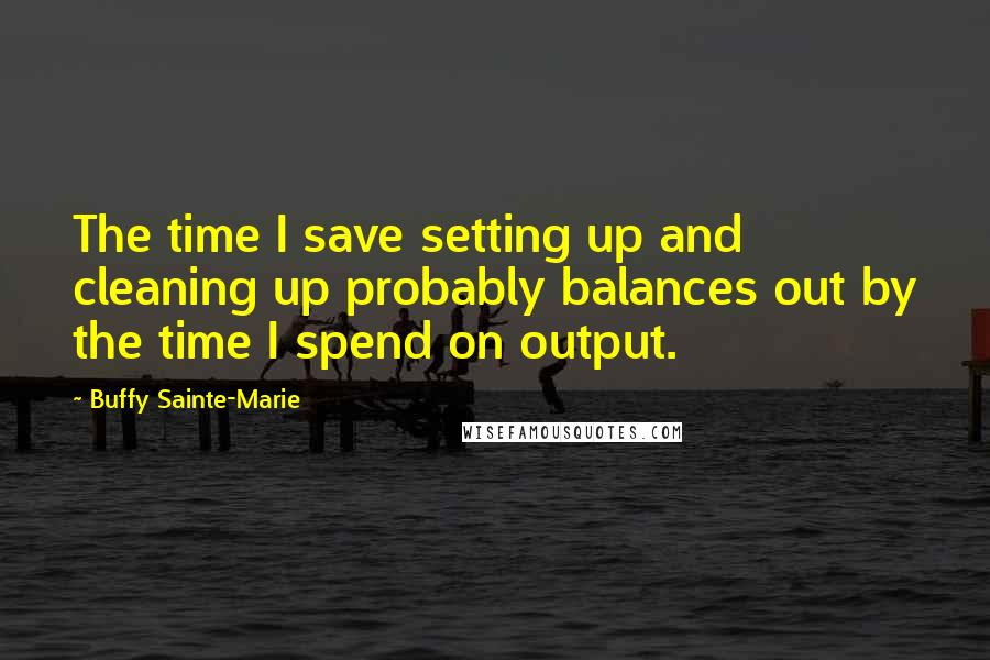 Buffy Sainte-Marie quotes: The time I save setting up and cleaning up probably balances out by the time I spend on output.