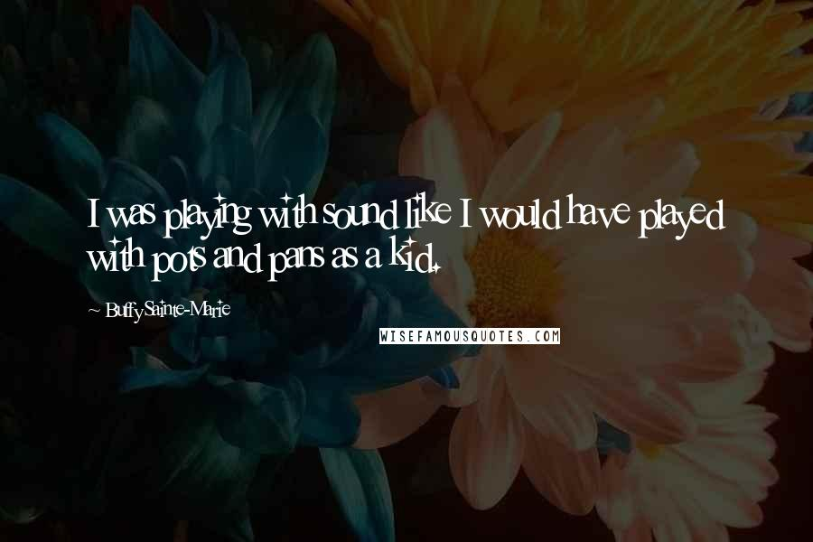 Buffy Sainte-Marie quotes: I was playing with sound like I would have played with pots and pans as a kid.