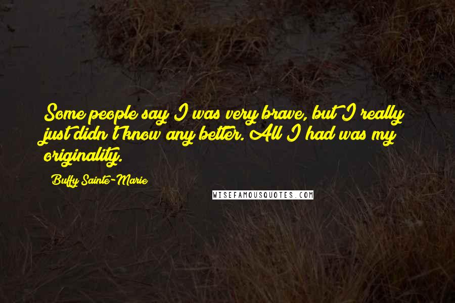 Buffy Sainte-Marie quotes: Some people say I was very brave, but I really just didn't know any better. All I had was my originality.