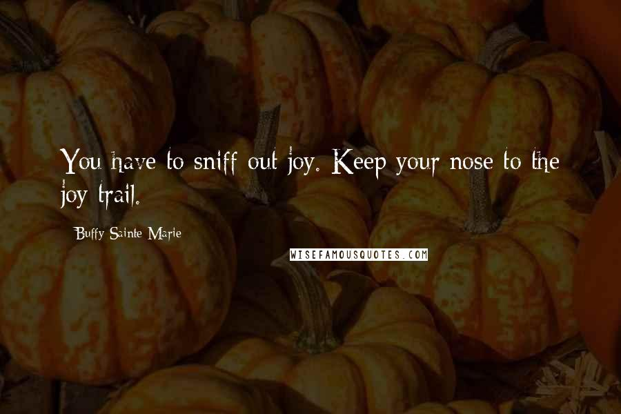 Buffy Sainte-Marie quotes: You have to sniff out joy. Keep your nose to the joy trail.