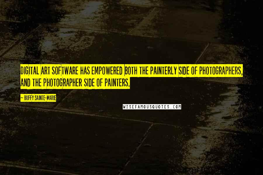 Buffy Sainte-Marie quotes: Digital art software has empowered both the painterly side of photographers, and the photographer side of painters.